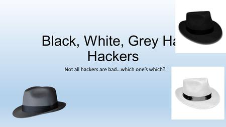 Black, White, Grey Hat Hackers Not all hackers are bad…which one's which?