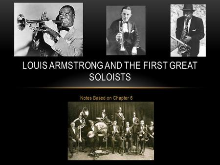 Notes Based on Chapter 6 LOUIS ARMSTRONG AND THE FIRST GREAT SOLOISTS.