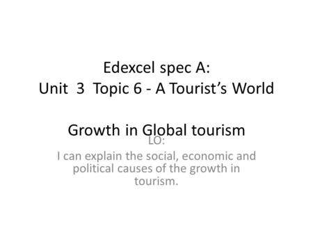 Edexcel spec A: Unit 3 Topic 6 - A Tourist's World   Growth in Global tourism I can explain the social, economic and political causes of the growth.