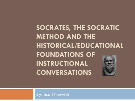 SOCRATES, THE SOCRATIC METHOD AND THE HISTORICAL/EDUCATIONAL FOUNDATIONS OF INSTRUCTIONAL CONVERSATIONS By: Scott Fenwick.