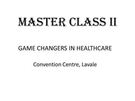 MASTER CLASS II GAME CHANGERS IN HEALTHCARE Convention Centre, Lavale.