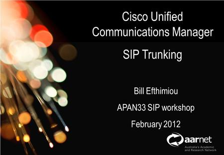 AARNet Copyright 2011 Network Operations Cisco Unified Communications Manager SIP Trunking Bill Efthimiou APAN33 SIP workshop February 2012.