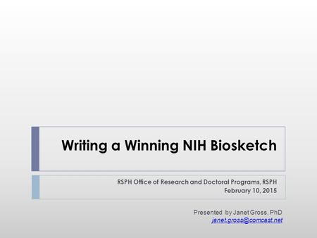 Writing a Winning NIH Biosketch RSPH Office of Research and Doctoral Programs, RSPH February 10, 2015 Presented by Janet Gross, PhD