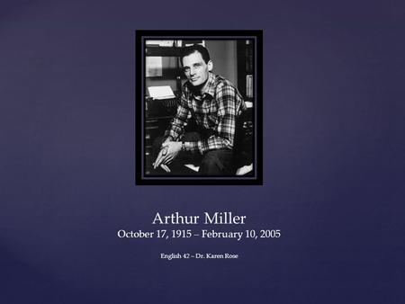 Arthur Miller October 17, 1915 – February 10, 2005 English 42 – Dr. Karen Rose.