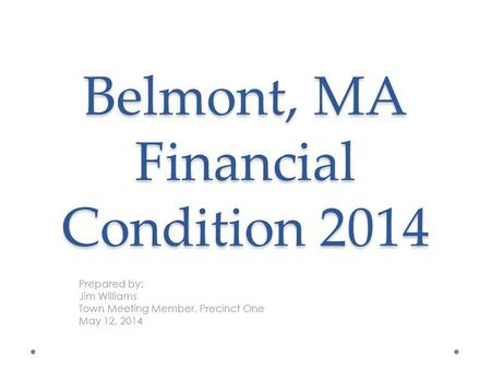 Belmont, MA Financial Condition 2014 Prepared by: Jim Williams Town Meeting Member, Precinct One May 12, 2014.