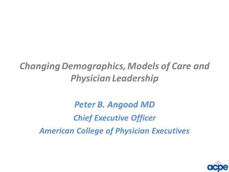 Changing Demographics, Models of Care and Physician Leadership Peter B. Angood MD Chief Executive Officer American College of Physician Executives.