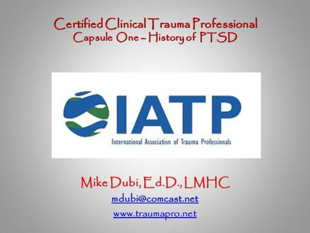 Certified Clinical Trauma Professional Capsule One – History of PTSD Certified Clinical Trauma Professional Capsule One – History of PTSD Mike Dubi, Ed.D.,