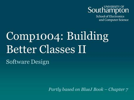 Comp1004: Building Better Classes II Software Design Partly based on BlueJ Book – Chapter 7.