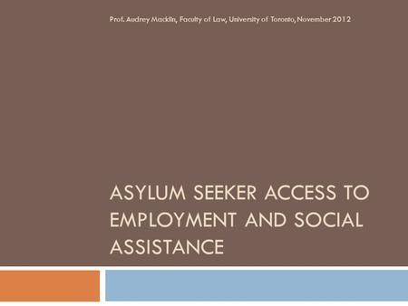 ASYLUM SEEKER ACCESS TO EMPLOYMENT AND SOCIAL ASSISTANCE Prof. Audrey Macklin, Faculty of Law, University of Toronto, November 2012.