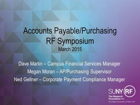 Accounts Payable/Purchasing RF Symposium March 2015 Dave Martin – Campus Financial Services Manager Megan Moran – AP/Purchasing Supervisor Ned Gellner.