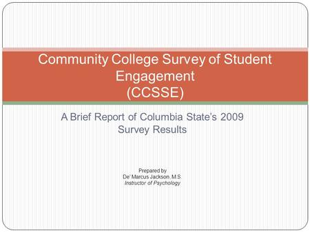 A Brief Report of Columbia State's 2009 Survey Results Community College Survey of Student Engagement (CCSSE) Prepared by De' Marcus Jackson, M.S. Instructor.