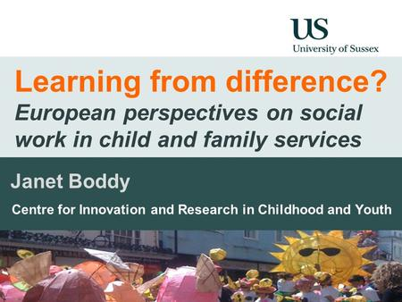 Learning from difference? European perspectives on social work in child and family services Janet Boddy Centre for Innovation and Research in Childhood.