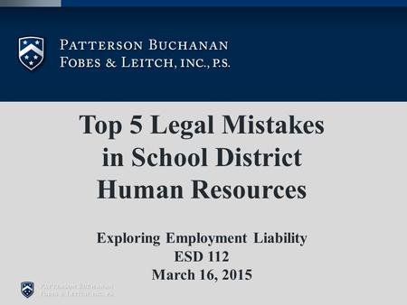 Top 5 Legal Mistakes in School District Human Resources Exploring Employment Liability ESD 112 March 16, 2015.