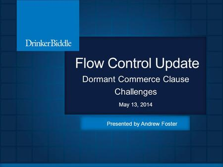 Flow Control Update Dormant Commerce Clause Challenges May 13, 2014 Presented by Andrew Foster.