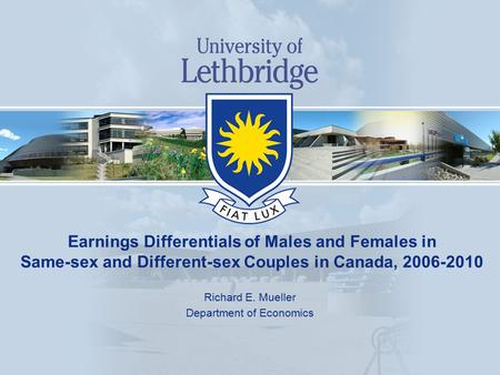 Earnings Differentials of Males and Females in Same-sex and Different-sex Couples in Canada, 2006-2010 Richard E. Mueller Department of Economics.