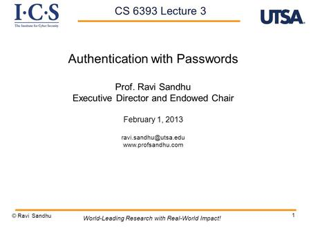 1 Authentication with Passwords Prof. Ravi Sandhu Executive Director and Endowed Chair February 1, 2013  © Ravi.