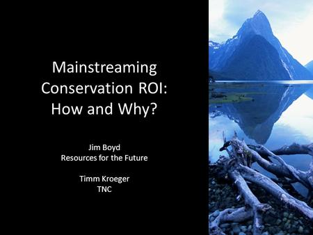 1 Mainstreaming Conservation ROI: How and Why? Jim Boyd Resources for the Future Timm Kroeger TNC.