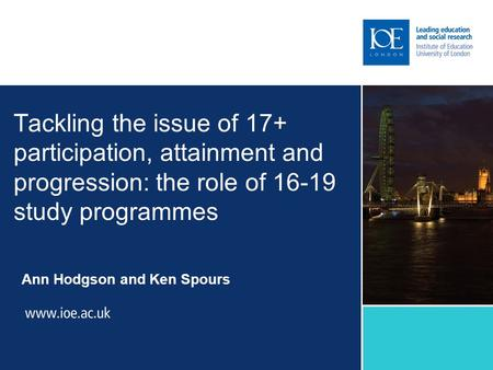Tackling the issue of 17+ participation, attainment and progression: the role of 16-19 study programmes Ann Hodgson and Ken Spours.