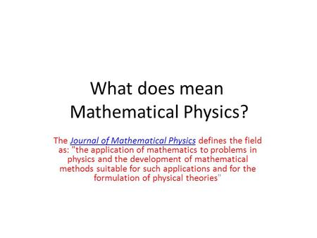 What does mean Mathematical Physics? The Journal of Mathematical Physics defines the field as: the application of mathematics to problems in physics and.