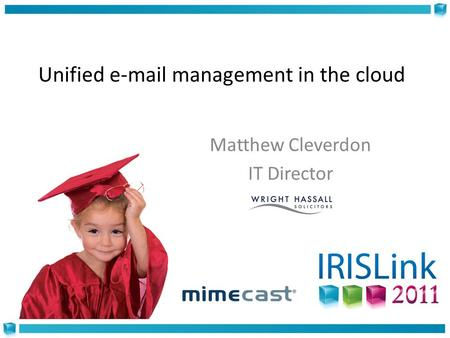 Unified e-mail management in the cloud Matthew Cleverdon IT Director.