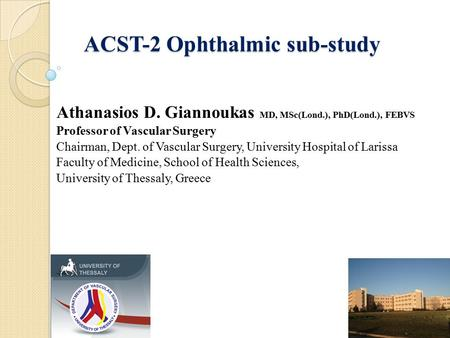 ACST-2 Ophthalmic sub-study Athanasios D. Giannoukas MD, MSc(Lond.), PhD(Lond.), FEBVS Professor of Vascular Surgery Chairman, Dept. of Vascular Surgery,