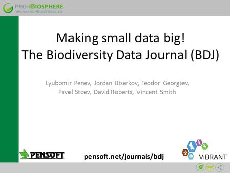 Making small data big! The Biodiversity Data Journal (BDJ) Lyubomir Penev, Jordan Biserkov, Teodor Georgiev, Pavel Stoev, David Roberts, Vincent Smith.