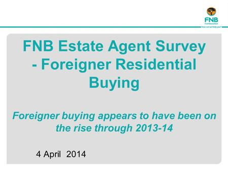 FNB Estate Agent Survey - Foreigner Residential Buying Foreigner buying appears to have been on the rise through 2013-14 4 April 2014.