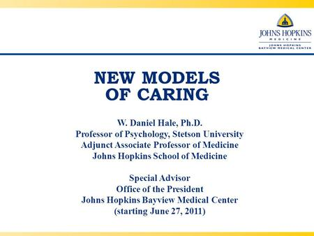 NEW MODELS OF CARING W. Daniel Hale, Ph.D. Professor of Psychology, Stetson University Adjunct Associate Professor of Medicine Johns Hopkins School of.