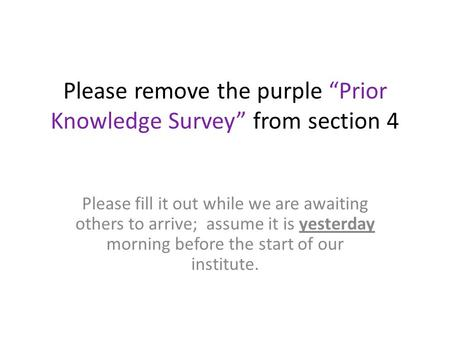 "Please remove the purple ""Prior Knowledge Survey"" from section 4 Please fill it out while we are awaiting others to arrive; assume it is yesterday morning."