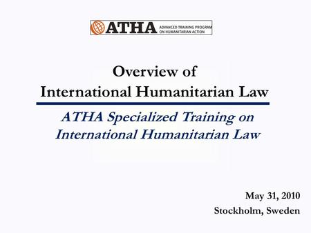 Overview of International Humanitarian Law ATHA Specialized Training on International Humanitarian Law May 31, 2010 Stockholm, Sweden.