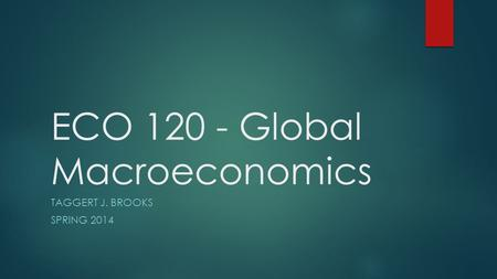 ECO 120 - Global Macroeconomics TAGGERT J. BROOKS SPRING 2014.