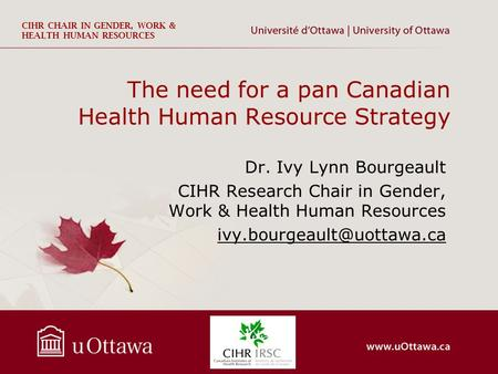 CIHR CHAIR IN GENDER, WORK & HEALTH HUMAN RESOURCES The need for a pan Canadian Health Human Resource Strategy Dr. Ivy Lynn Bourgeault CIHR Research Chair.