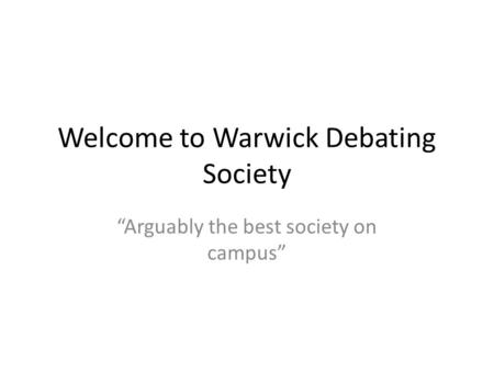 "Welcome to Warwick Debating Society ""Arguably the best society on campus"""