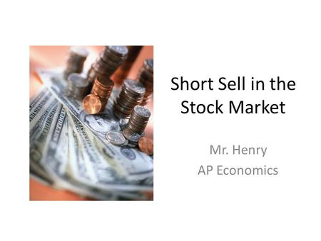 Short Sell in the Stock Market Mr. Henry AP Economics.