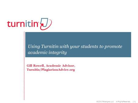 [ 1 ] © 2010 iParadigms, LLC All Rights Reserved. Gill Rowell, Academic Advisor, Turnitin/PlagiarismAdvice.org Using Turnitin with your students to promote.