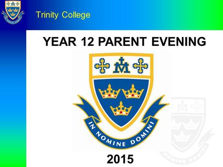 YEAR 12 PARENT EVENING Trinity College 2015. Prayer Leader: Almighty God, Be present with us, for it is in Your name we are gathered. Come to us and be.