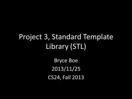 Project 3, Standard Template Library (STL) Bryce Boe 2013/11/25 CS24, Fall 2013.