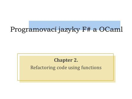 Programovací jazyky F# a OCaml Chapter 2. Refactoring code using functions.