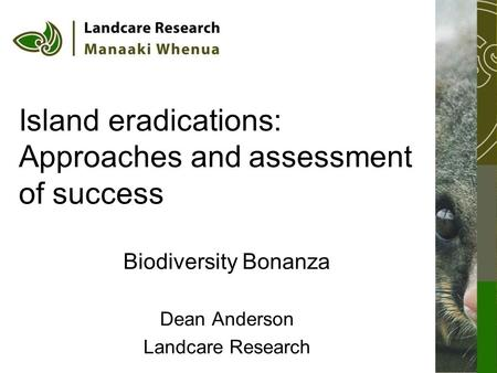 Island eradications: Approaches and assessment of success Biodiversity Bonanza Dean Anderson Landcare Research.