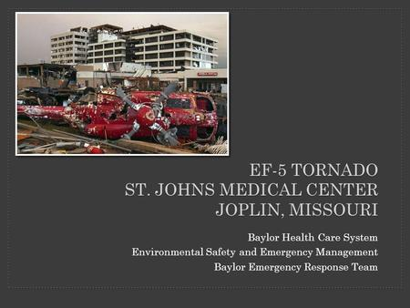 EF-5 TORNADO ST. JOHNS MEDICAL CENTER JOPLIN, MISSOURI Baylor Health Care System Environmental Safety and Emergency Management Baylor Emergency Response.