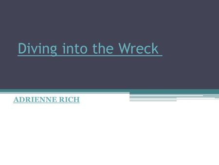 analysis of diving into the wreck The poem diving into the wreck is no exception rich speaks and writes passionately about feminist freedoms and rights and she conveys these ideas to her readers through diving into the wreck by using the images of exploring an under water world, one not seen by many.