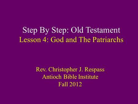 Step By Step: Old Testament Lesson 4: God and The Patriarchs Rev. Christopher J. Respass Antioch Bible Institute Fall 2012.