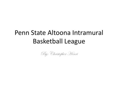 Penn State Altoona Intramural Basketball League By: Christopher Henri.
