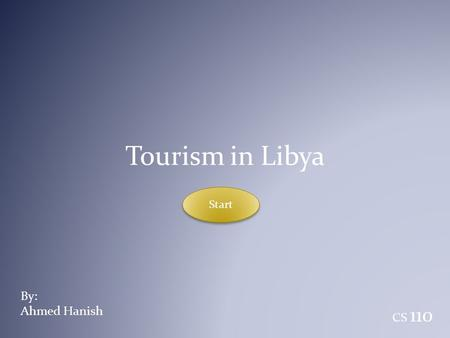 Tourism in Libya Start By: Ahmed Hanish CS 110.