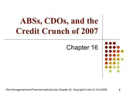 ABSs, CDOs, and the Credit Crunch of 2007 Chapter 16 1 Risk Management and Financial Institutions 2e, Chapter 16, Copyright © John C. Hull 2009.