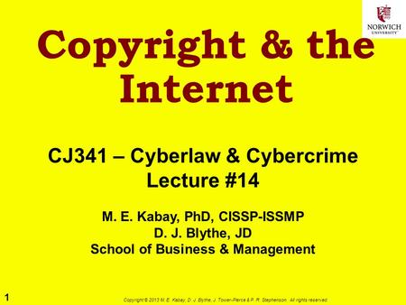 1 Copyright © 2013 M. E. Kabay, D. J. Blythe, J. Tower-Pierce & P. R. Stephenson. All rights reserved. Copyright & the Internet CJ341 – Cyberlaw & <strong>Cybercrime</strong>.