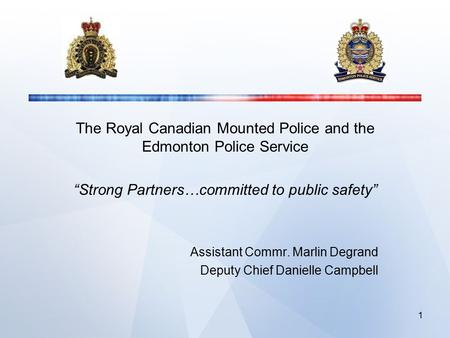 "The Royal Canadian Mounted Police and the Edmonton Police Service ""Strong Partners…committed to public safety"" Assistant Commr. Marlin Degrand Deputy Chief."