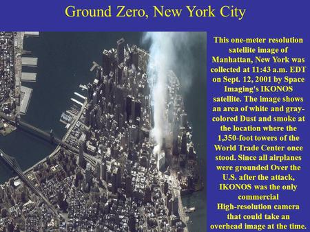 Ground Zero, New York City This one-meter resolution satellite image of Manhattan, New York was collected at 11:43 a.m. EDT on Sept. 12, 2001 by Space.