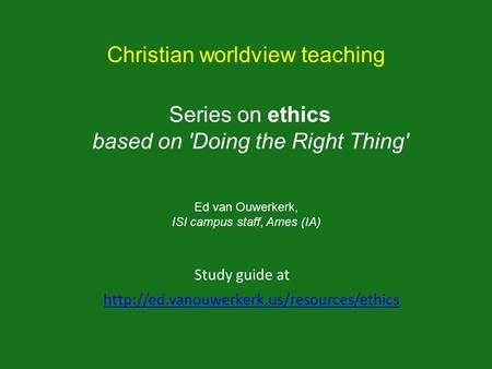 Series on ethics based on 'Doing the Right Thing'  Study guide at Christian worldview teaching Ed van Ouwerkerk,