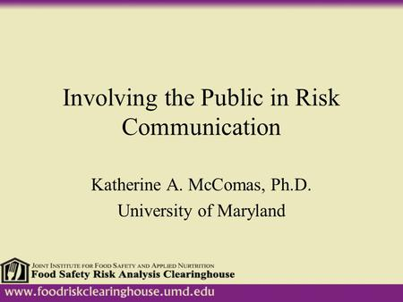 Involving the Public in Risk Communication Katherine A. McComas, Ph.D. University of Maryland.